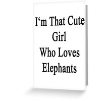 I'm That Cute Girl Who Loves Elephants Greeting Card