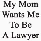 My Mom Wants Me To Be A Lawyer  by supernova23