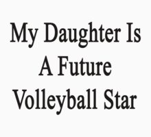 My Daughter Is A Future Volleyball Star by supernova23