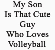 My Son Is That Cute Guy Who Loves Volleyball by supernova23