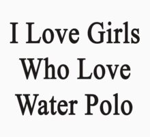 I Love Girls Who Love Water Polo by supernova23