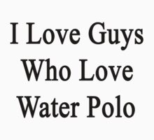I Love Guys Who Love Water Polo by supernova23