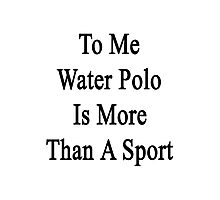 To Me Water Polo Is More Than A Sport Photographic Print