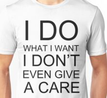 I DO WHAT I WANT I DON'T EVEN GIVE A CARE Unisex T-Shirt