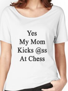 Yes My Mom Kicks Ass At Chess Women's Relaxed Fit T-Shirt
