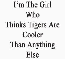 I'm The Girl Who Thinks Tigers Are Cooler Than Anything Else by supernova23