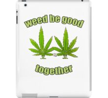Weed be good together iPad Case/Skin