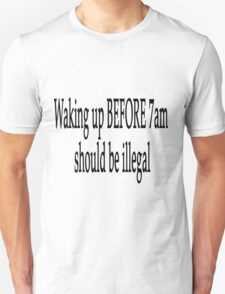 Waking up Before 7am should be illegal T-Shirt