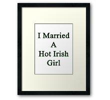 I Married A Hot Irish Girl Framed Print