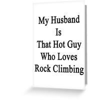 My Husband Is That Hot Guy Who Loves Rock Climbing Greeting Card