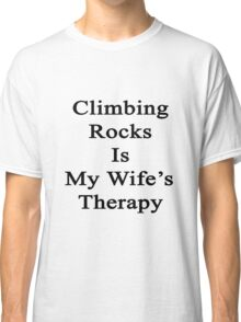 Climbing Rocks Is My Wife's Therapy Classic T-Shirt