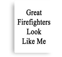 Great Firefighters Look Like Me Canvas Print