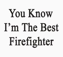 You Know I'm The Best Firefighter by supernova23