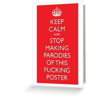 Keep Calm and stop making parodies of this fucking poster Greeting Card