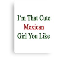 I'm That Cute Mexican Girl You Like Canvas Print