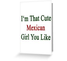 I'm That Cute Mexican Girl You Like Greeting Card