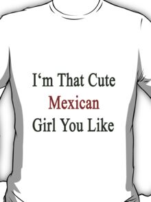 I'm That Cute Mexican Girl You Like T-Shirt