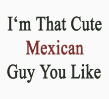 I'm That Cute Mexican Guy You Like by supernova23