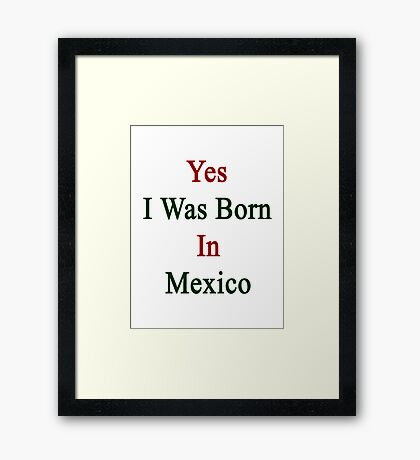 Yes I Was Born In Mexico Framed Print