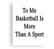To Me Basketball Is More Than A Sport Canvas Print