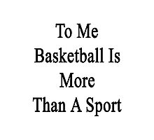 To Me Basketball Is More Than A Sport Photographic Print