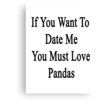 If You Want To Date Me You Must Love Pandas Canvas Print