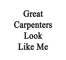 Great Carpenters Look Like Me Photographic Print