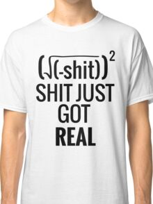 Shit Just Got Real Classic T-Shirt