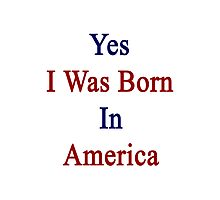 Yes I Was Born In America Photographic Print