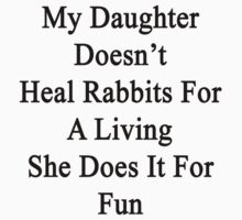 My Daughter Doesn't Heal Rabbits For A Living She Does It For Fun by supernova23