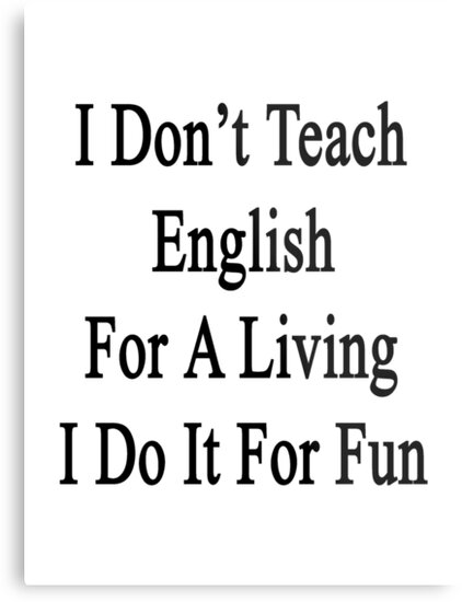 I Don't Teach English For A Living I Do It For Fun by supernova23