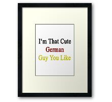 I'm That Cute German Guy You Like Framed Print