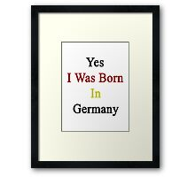 Yes I Was Born In Germany Framed Print