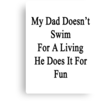 My Dad Doesn't Swim For A Living He Does It For Fun Canvas Print