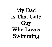 My Dad Is That Cute Guy Who Loves Swimming Photographic Print