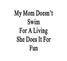 My Mom Doesn't Swim For A Living She Does It For Fun Photographic Print