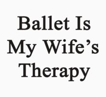 Ballet Is My Wife's Therapy by supernova23
