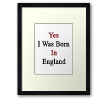 Yes I Was Born In England Framed Print