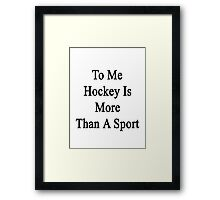 To Me Hockey Is More Than A Sport Framed Print