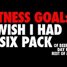 Fitness goal: I wish I had a six pack — of beer every day for the rest of my life by monsterplanet