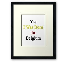 Yes I Was Born In Belgium Framed Print