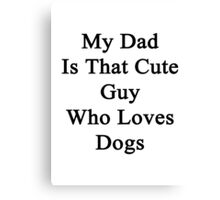 My Dad Is That Cute Guy Who Loves Dogs Canvas Print