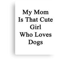 My Mom Is That Cute Girl Who Loves Dogs Canvas Print