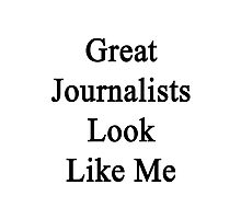 Great Journalists Look Like Me Photographic Print