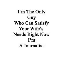 I'm The Only Guy Who Can Satisfy Your Wife's Needs Right Now I'm A Journalist Photographic Print