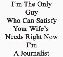 I'm The Only Guy Who Can Satisfy Your Wife's Needs Right Now I'm A Journalist by supernova23