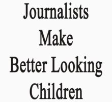 Journalists Make Better Looking Children by supernova23