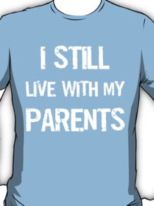 I Still Live With My Parents Shirt T-Shirt