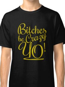 BITCHES BE CRAZY YO - Gold Classic T-Shirt
