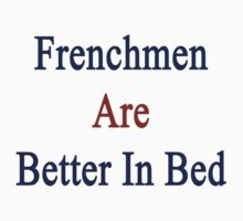 Frenchmen Are Better In Bed by supernova23
